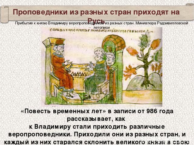 Проповедники из разных стран приходят на Русь «Повесть временных лет» в записи от 986 года рассказывает, как к Владимиру стали приходить различные веропроповедники. Приходили они из разных стран, и каждый из них старался склонить великого князя в св…