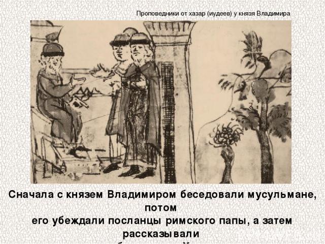 Сначала с князем Владимиром беседовали мусульмане, потом его убеждали посланцы римского папы, а затем рассказывали о себе иудеи из Хазарии. Проповедники от хазар (иудеев) у князя Владимира
