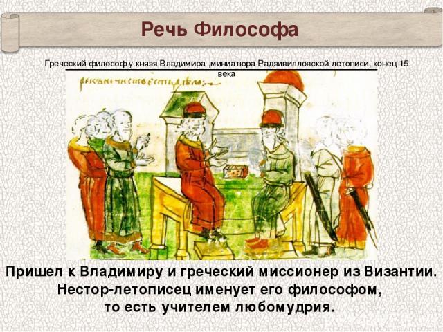 Речь Философа Пришел к Владимиру и греческий миссионер из Византии. Нестор-летописец именует его философом, то есть учителем любомудрия. Греческий философ у князя Владимира ,миниатюра Радзивилловской летописи, конец 15 века