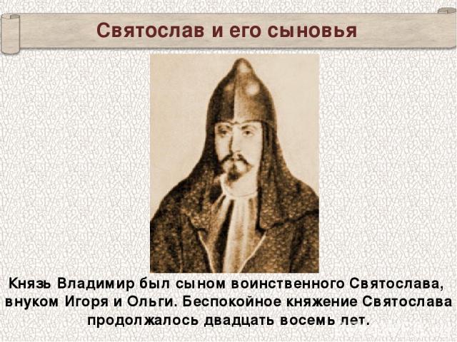 Святослав и его сыновья Князь Владимир был сыном воинственного Святослава, внуком Игоря и Ольги. Беспокойное княжение Святослава продолжалось двадцать восемь лет.