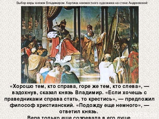 «Хорошо тем, кто справа, горе же тем, кто слева», — вздохнув, сказал князь Владимир. «Если хочешь с праведниками справа стать, то крестись», — предложил философ христианский. «Подожду еще немного», — ответил князь. Вера только еще созревала в его ду…