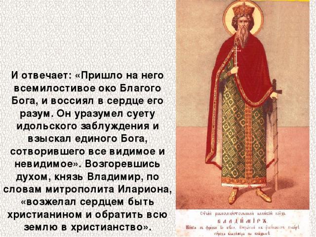 И отвечает: «Пришло на него всемилостивое око Благого Бога, и воссиял в сердце его разум. Он уразумел суету идольского заблуждения и взыскал единого Бога, сотворившего все видимое и невидимое». Возгоревшись духом, князь Владимир, по словам митрополи…