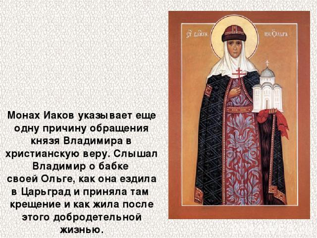 Монах Иаков указывает еще одну причину обращения князя Владимира в христианскую веру. Слышал Владимир о бабке своей Ольге, как она ездила в Царьград и приняла там крещение и как жила после этого добродетельной жизнью.