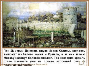 При Дмитрии Донском, внуке Ивана Калиты, крепость выложат из белого камня и Крем