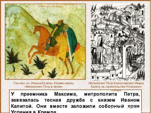 У преемника Максима, митрополита Петра, завязалась тесная дружба с князем Иваном