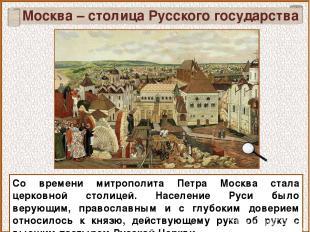 Москва – столица Русского государства Со времени митрополита Петра Москва стала