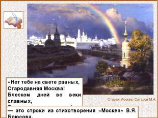 «Нет тебе на свете равных, Стародавняя Москва! Блеском дней во веки славных, Буд