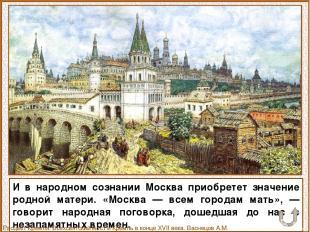 И в народном сознании Москва приобретет значение родной матери. «Москва — всем г