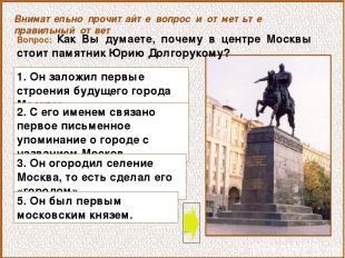 Вопрос: Как Вы думаете, почему в центре Москвы стоит памятник Юрию Долгорукому?