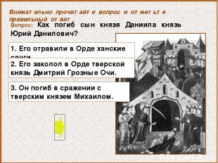 Вопрос: Как погиб сын князя Даниила князь Юрий Данилович? 1. Его отравили в Орде