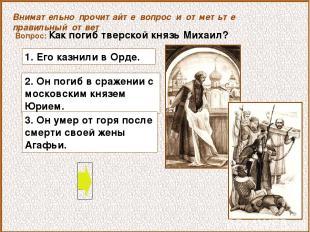 Вопрос: Как погиб тверской князь Михаил? 2. Он погиб в сражении с московским кня