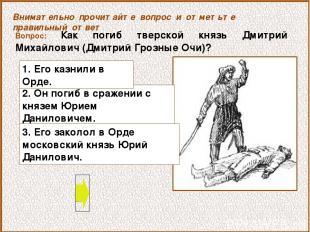 Вопрос: Как погиб тверской князь Дмитрий Михайлович (Дмитрий Грозные Очи)? 2. Он
