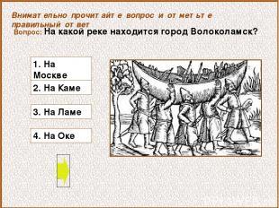 Вопрос: На какой реке находится город Волоколамск? 4. На Оке Внимательно прочита