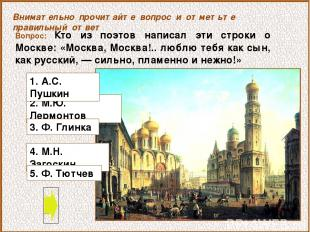 Вопрос: Кто из поэтов написал эти строки о Москве: «Москва, Москва!.. люблю тебя