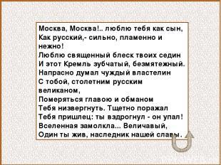 Москва, Москва!.. люблю тебя как сын, Как русский,- сильно, пламенно и нежно! Лю