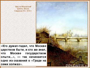 «Кто думал-гадал, что Москве царством быти, и кто же знал, что Москве государств