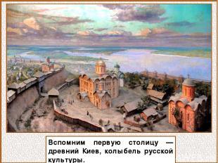 Вспомним первую столицу — древний Киев, колыбель русской культуры.