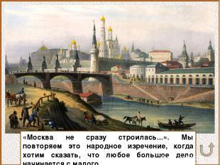 «Москва не сразу строилась...». Мы повторяем это народное изречение, когда хотим