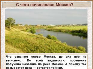 С чего начиналась Москва? Что означает слово Москва, до сих пор не выяснено. По