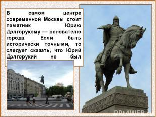 В самом центре современной Москвы стоит памятник Юрию Долгорукому — основателю г