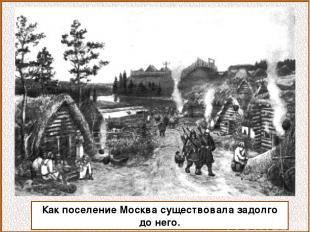 Как поселение Москва существовала задолго до него.