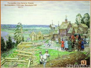 Постройка стен Кремля Юрием Долгоруким в 1156 году. Васнецов А.М. 1917 г.