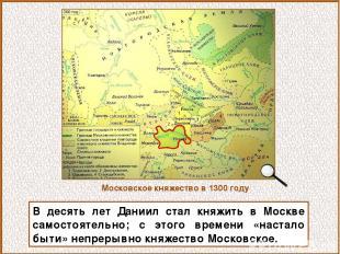 В десять лет Даниил стал княжить в Москве самостоятельно; с этого времени «наста