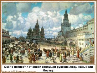Около пятисот лет своей столицей русские люди называли Москву. Васнецов А.М. Каз