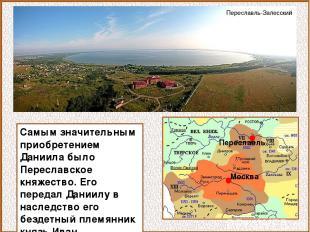 Самым значительным приобретением Даниила было Переславское княжество. Его переда