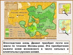 Впоследствии князь Даниил приобрел почти все земли по течению Москвы-реки. Эти п