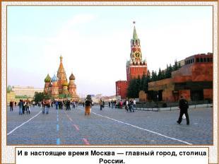 И в настоящее время Москва — главный город, столица России.