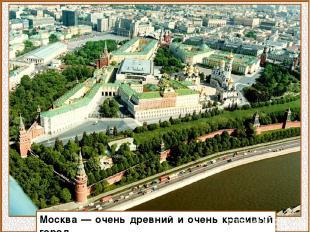 Москва — очень древний и очень красивый город.