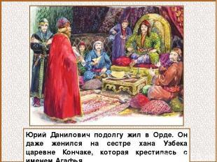 Юрий Данилович подолгу жил в Орде. Он даже женился на сестре хана Узбека царевне