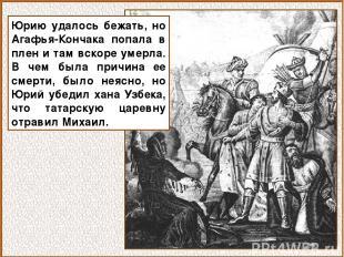 Юрию удалось бежать, но Агафья-Кончака попала в плен и там вскоре умерла. В чем