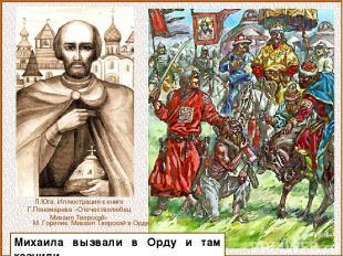 Михаила вызвали в Орду и там казнили. М. Горелик. Михаил Тверской в Орде. Л.Юга.