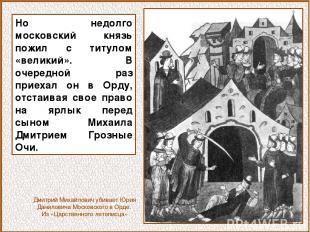 Но недолго московский князь пожил с титулом «великий». В очередной раз приехал о