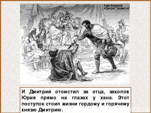 И Дмитрий отомстил за отца, заколов Юрия прямо на глазах у хана. Этот поступок с