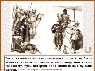 Так в течение нескольких лет из-за споров, кому быть великим князем — князю моск
