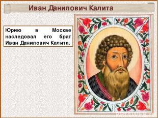 Юрию в Москве наследовал его брат Иван Данилович Калита. Иван Данилович Калита