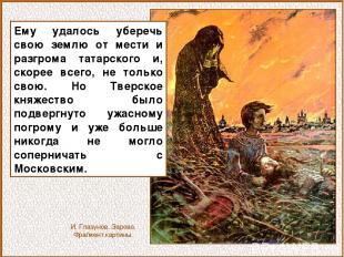 Ему удалось уберечь свою землю от мести и разгрома татарского и, скорее всего, н