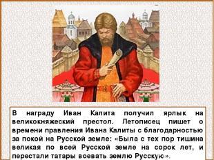 В награду Иван Калита получил ярлык на великокняжеский престол. Летописец пишет