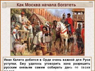 Иван Калита добился в Орде очень важной для Руси уступки. Ему удалось уговорить