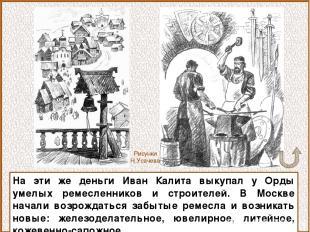 На эти же деньги Иван Калита выкупал у Орды умелых ремесленников и строителей. В