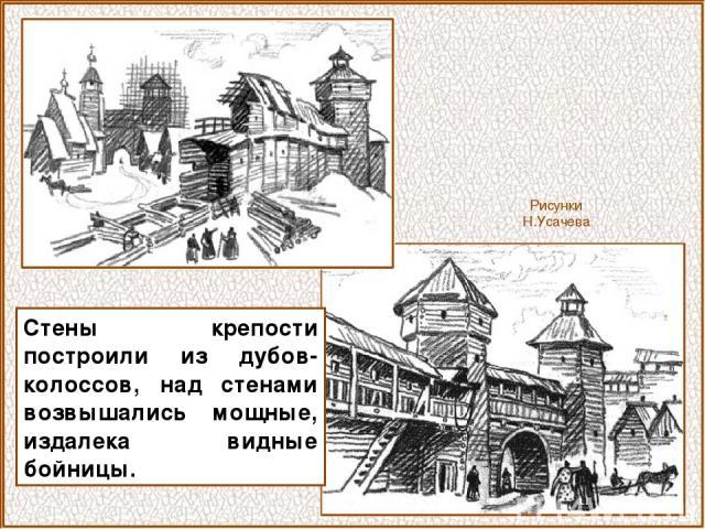 Рисунки Н.Усачева Стены крепости построили из дубов-колоссов, над стенами возвышались мощные, издалека видные бойницы.