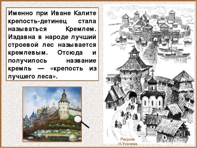 Именно при Иване Калите крепость-детинец стала называться Кремлем. Издавна в народе лучший строевой лес называется кремлевым. Отсюда и получилось название кремль — «крепость из лучшего леса». Рисунок Н.Усачева