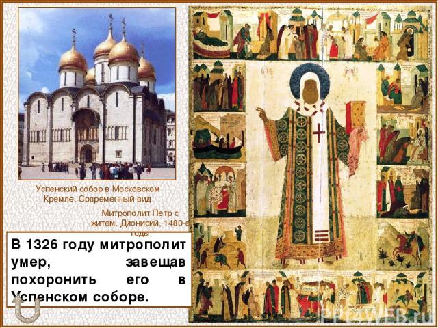 В 1326 году митрополит умер, завещав похоронить его в Успенском соборе. Успенский собор в Московском Кремле. Современный вид Митрополит Петр с житем. Дионисий, 1480-е годы
