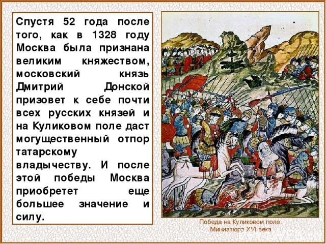Спустя 52 года после того, как в 1328 году Москва была признана великим княжеством, московский князь Дмитрий Донской призовет к себе почти всех русских князей и на Куликовом поле даст могущественный отпор татарскому владычеству. И после этой победы …