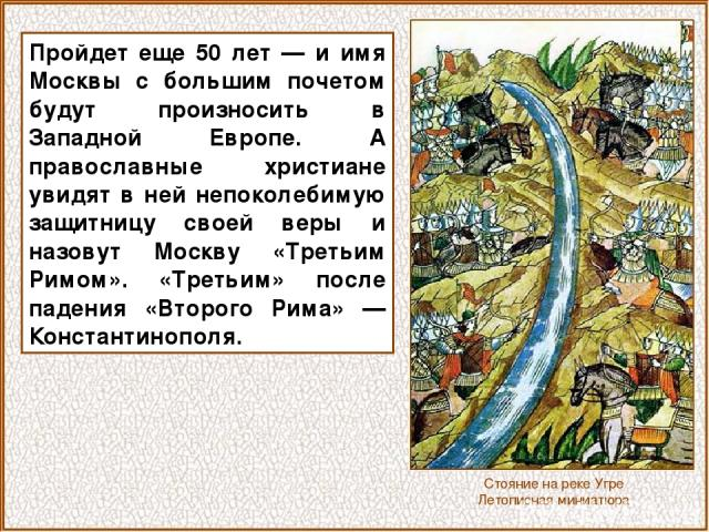 Пройдет еще 50 лет — и имя Москвы с большим почетом будут произносить в Западной Европе. А православные христиане увидят в ней непоколебимую защитницу своей веры и назовут Москву «Третьим Римом». «Третьим» после падения «Второго Рима» — Константиноп…
