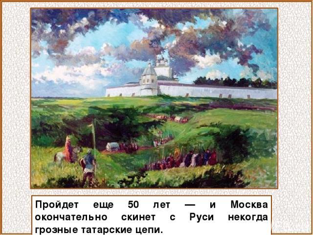 Пройдет еще 50 лет — и Москва окончательно скинет с Руси некогда грозные татарские цепи.