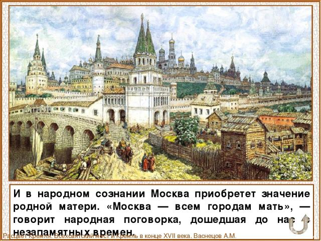И в народном сознании Москва приобретет значение родной матери. «Москва — всем городам мать», — говорит народная поговорка, дошедшая до нас с незапамятных времен. Расцвет Кремля. Всехсвятский мост и Кремль в конце XVII века. Васнецов А.М. 1922